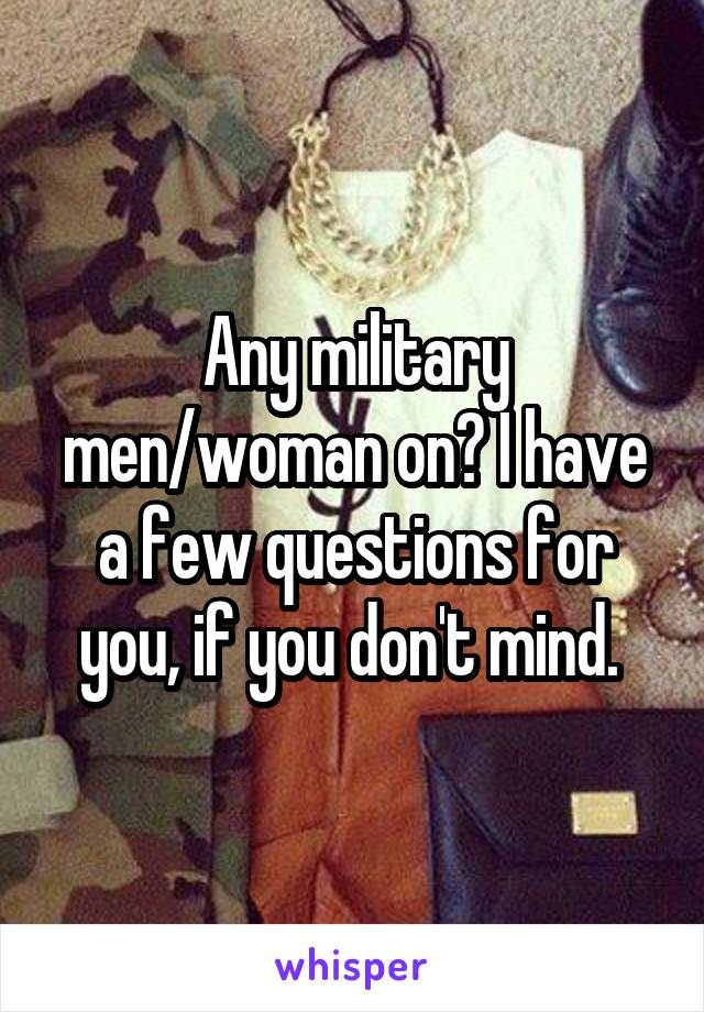 Any military men/woman on? I have a few questions for you, if you don't mind.