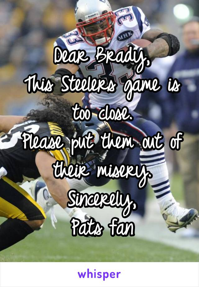Dear Brady, This Steelers game is too close. Please put them out of their misery. Sincerely, Pats fan