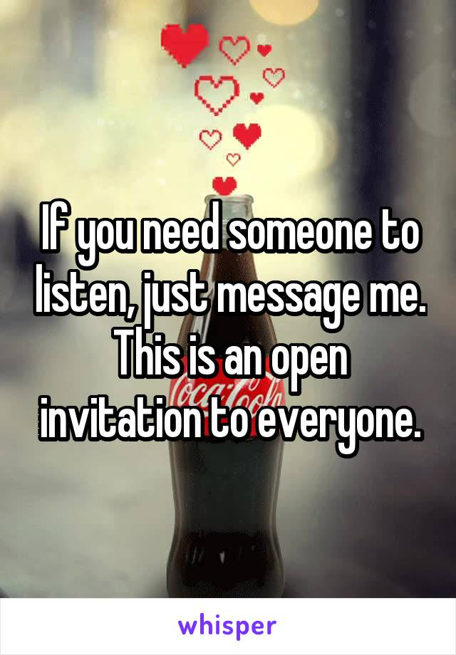 If you need someone to listen, just message me. This is an open invitation to everyone.