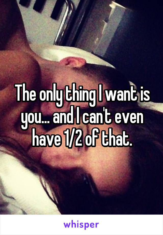 The only thing I want is you... and I can't even have 1/2 of that.