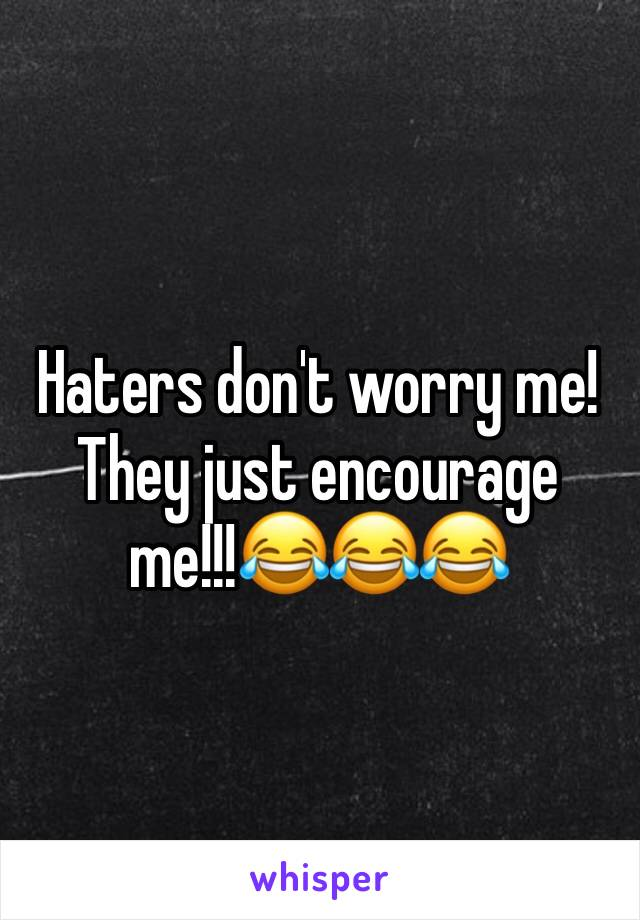 Haters don't worry me! They just encourage me!!!😂😂😂
