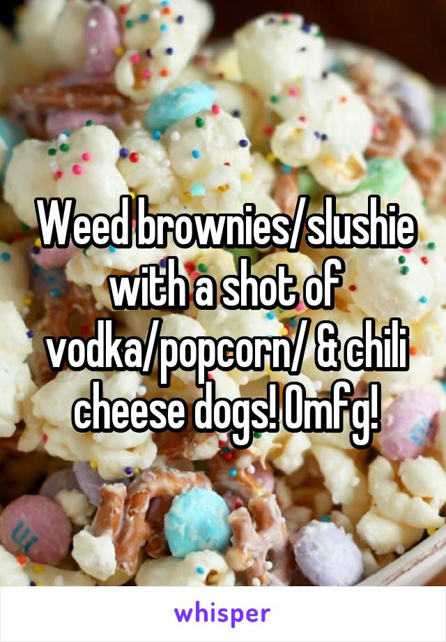Weed brownies/slushie with a shot of vodka/popcorn/ & chili cheese dogs! Omfg!