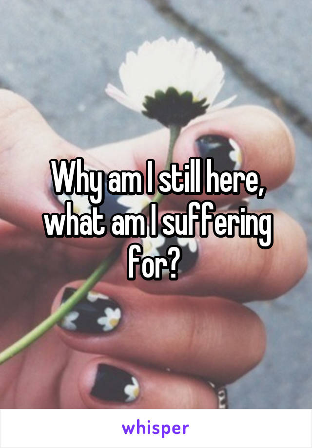 Why am I still here, what am I suffering for?