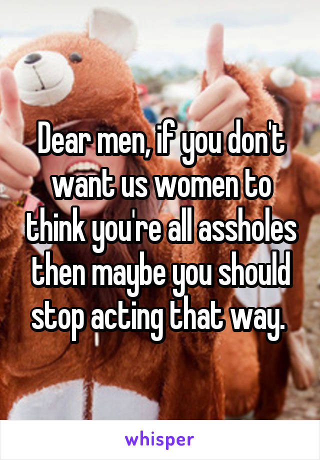 Dear men, if you don't want us women to think you're all assholes then maybe you should stop acting that way.