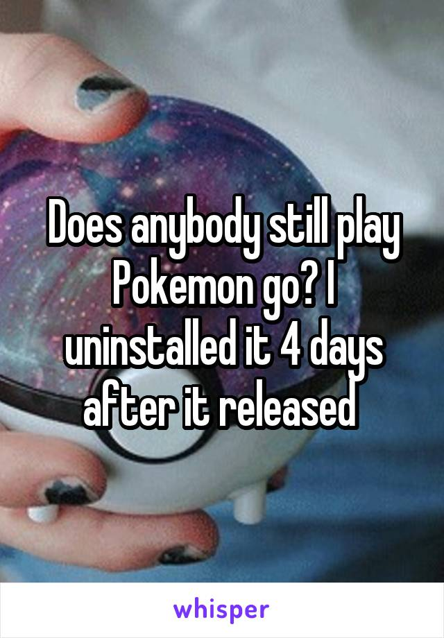 Does anybody still play Pokemon go? I uninstalled it 4 days after it released