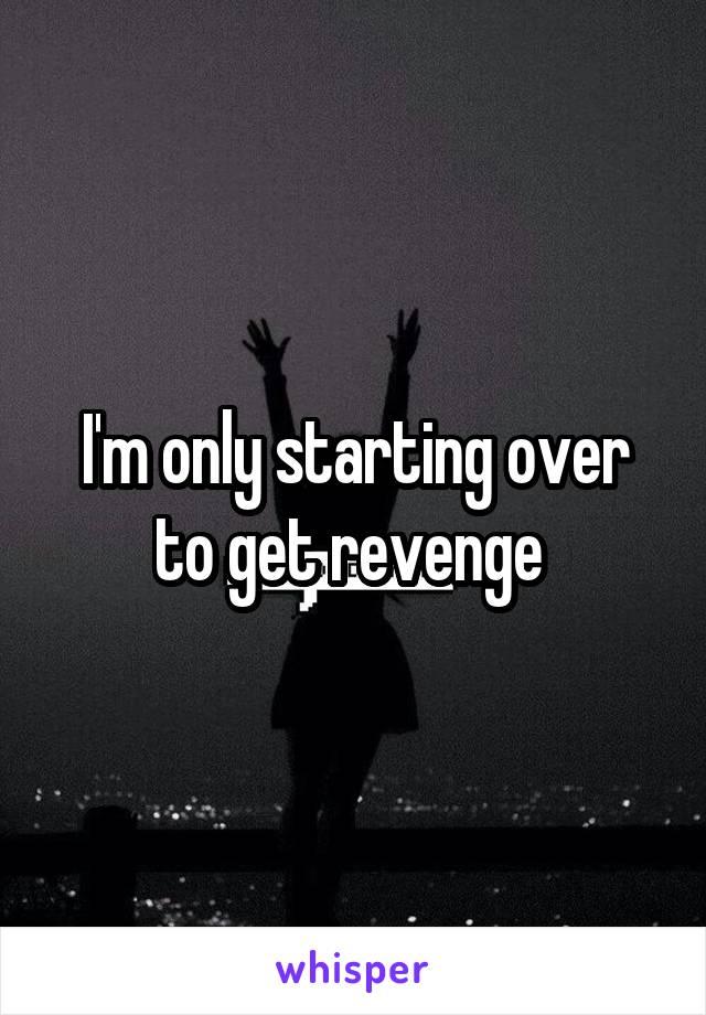I'm only starting over to get revenge