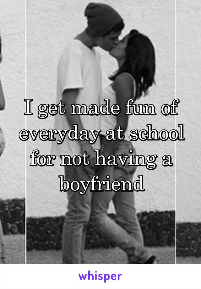 I get made fun of everyday at school for not having a boyfriend