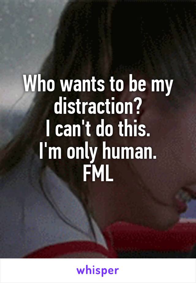 Who wants to be my distraction? I can't do this. I'm only human. FML