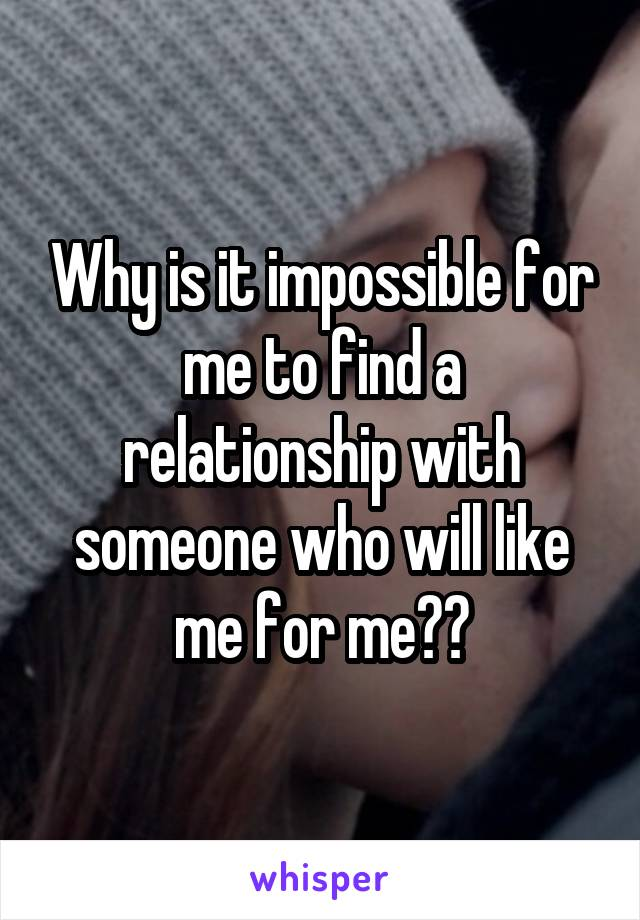 Why is it impossible for me to find a relationship with someone who will like me for me??
