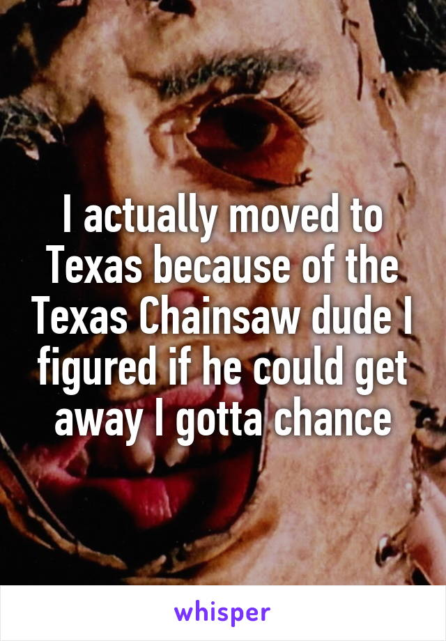 I actually moved to Texas because of the Texas Chainsaw dude I figured if he could get away I gotta chance