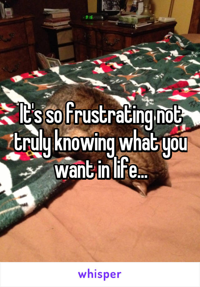 It's so frustrating not truly knowing what you want in life...