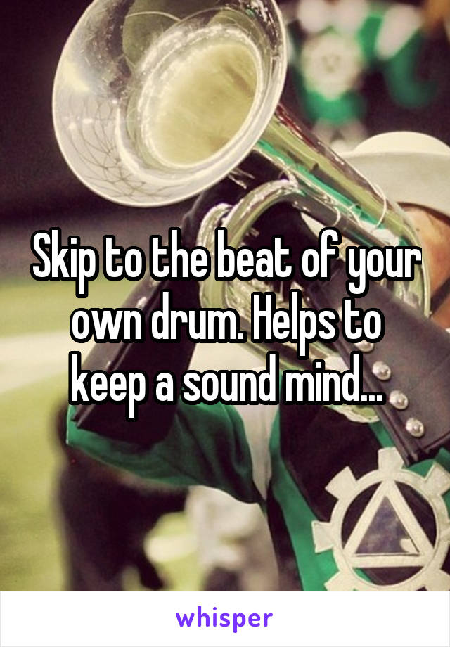 Skip to the beat of your own drum. Helps to keep a sound mind...