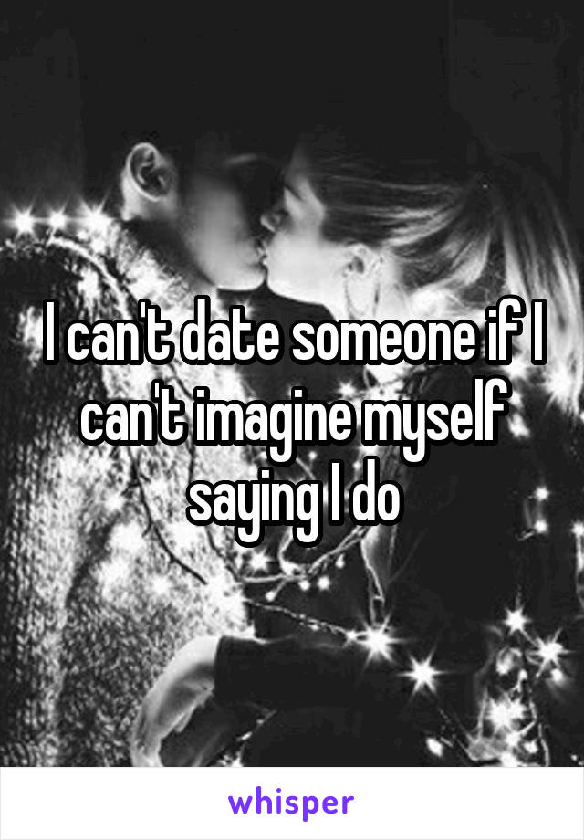I can't date someone if I can't imagine myself saying I do