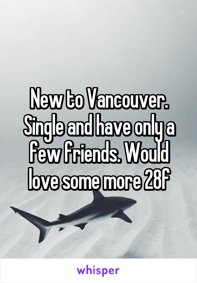 New to Vancouver. Single and have only a few friends. Would love some more 28f