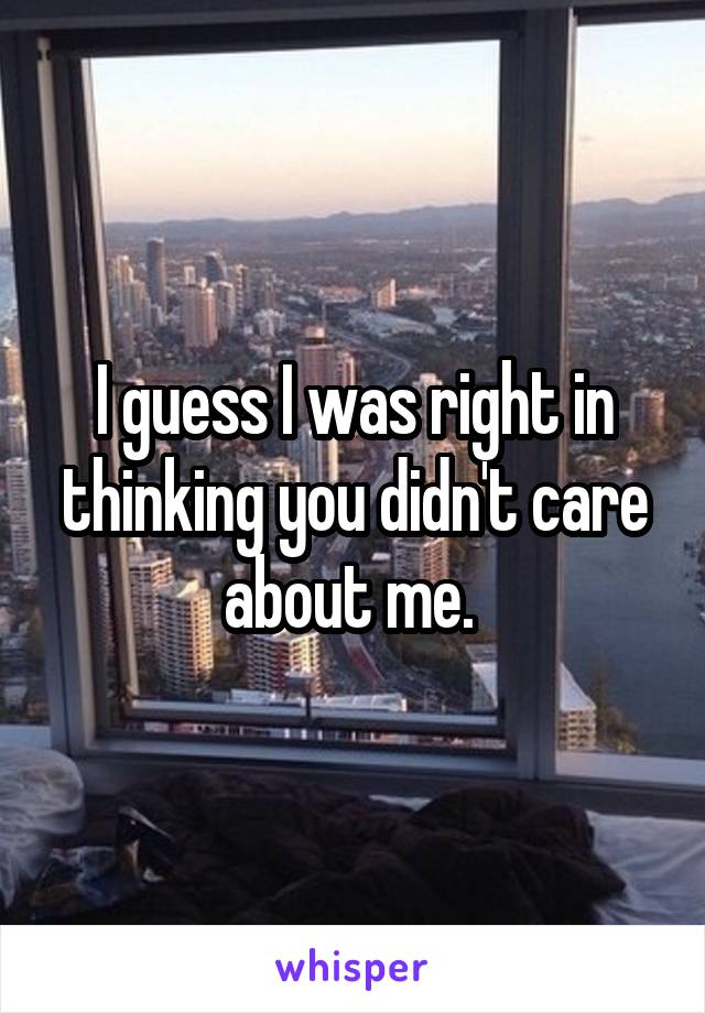 I guess I was right in thinking you didn't care about me.