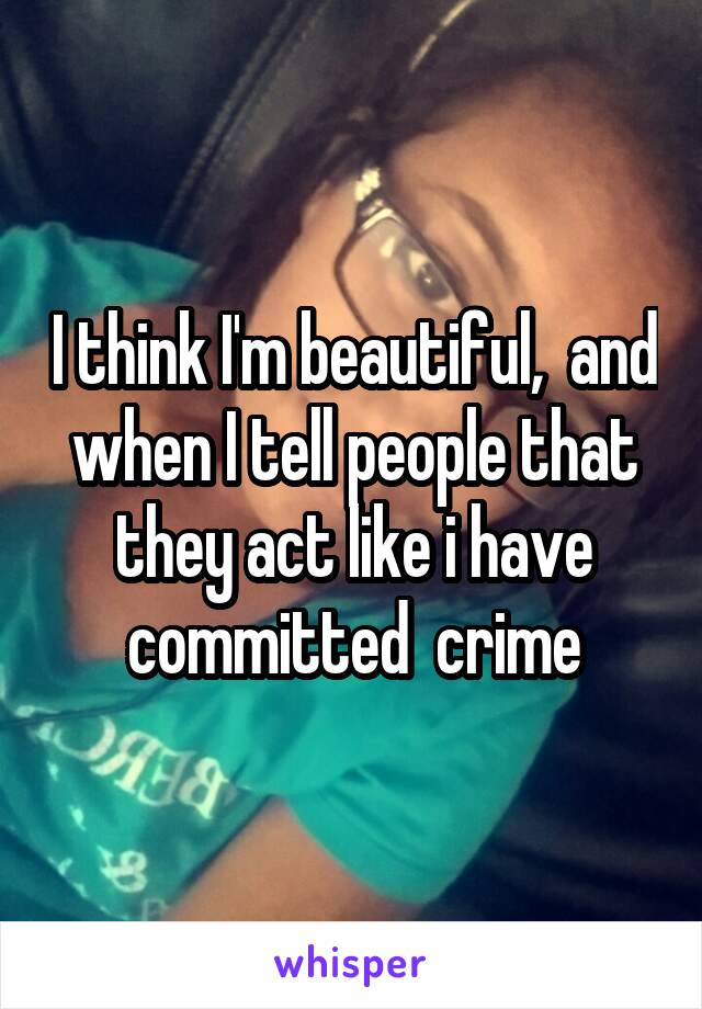 I think I'm beautiful,  and when I tell people that they act like i have committed  crime