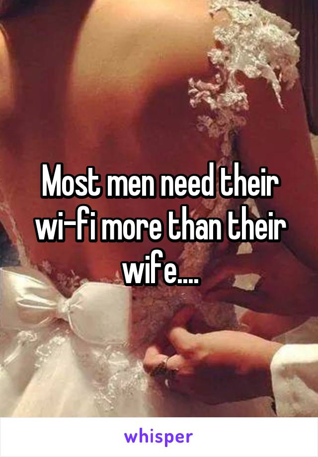 Most men need their wi-fi more than their wife....