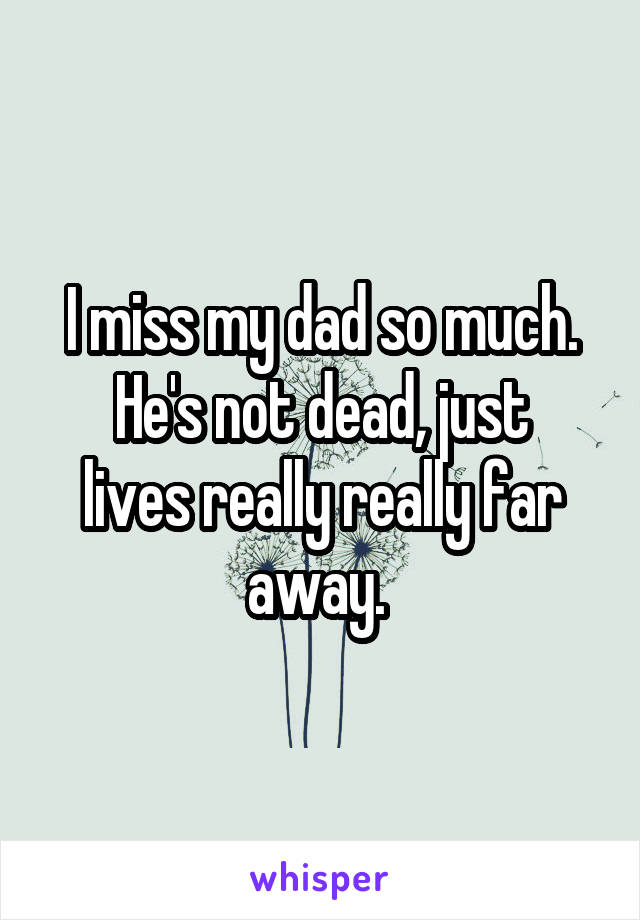 I miss my dad so much. He's not dead, just lives really really far away.