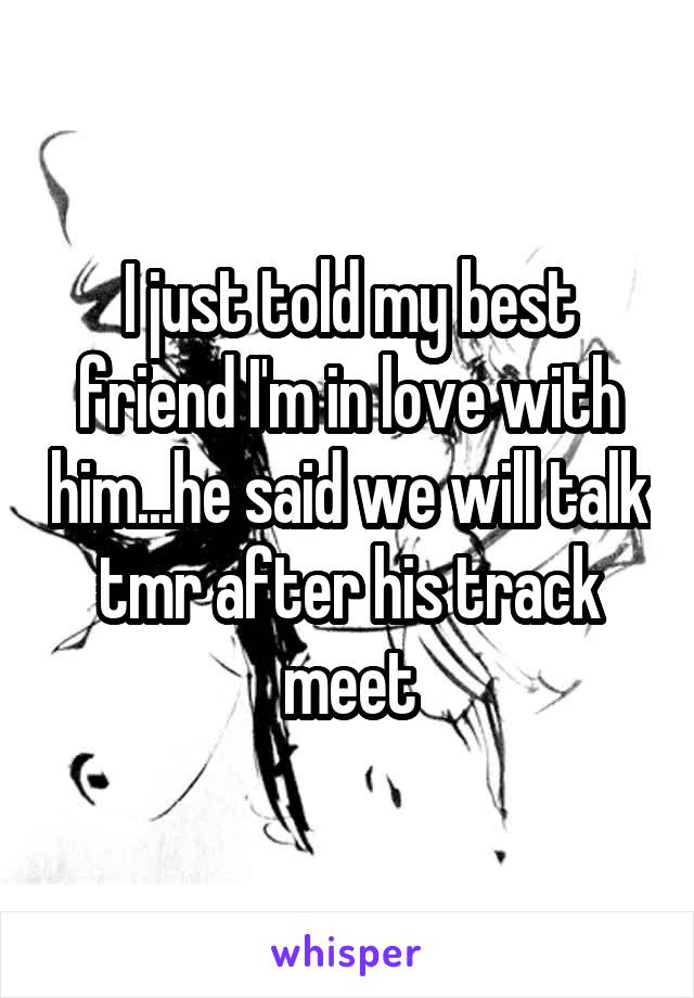 I just told my best friend I'm in love with him...he said we will talk tmr after his track meet