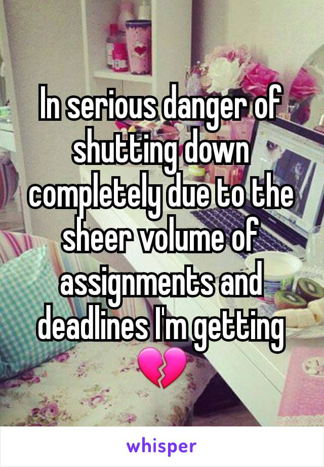 In serious danger of shutting down completely due to the sheer volume of assignments and deadlines I'm getting 💔