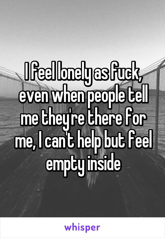 I feel lonely as fuck, even when people tell me they're there for me, I can't help but feel empty inside