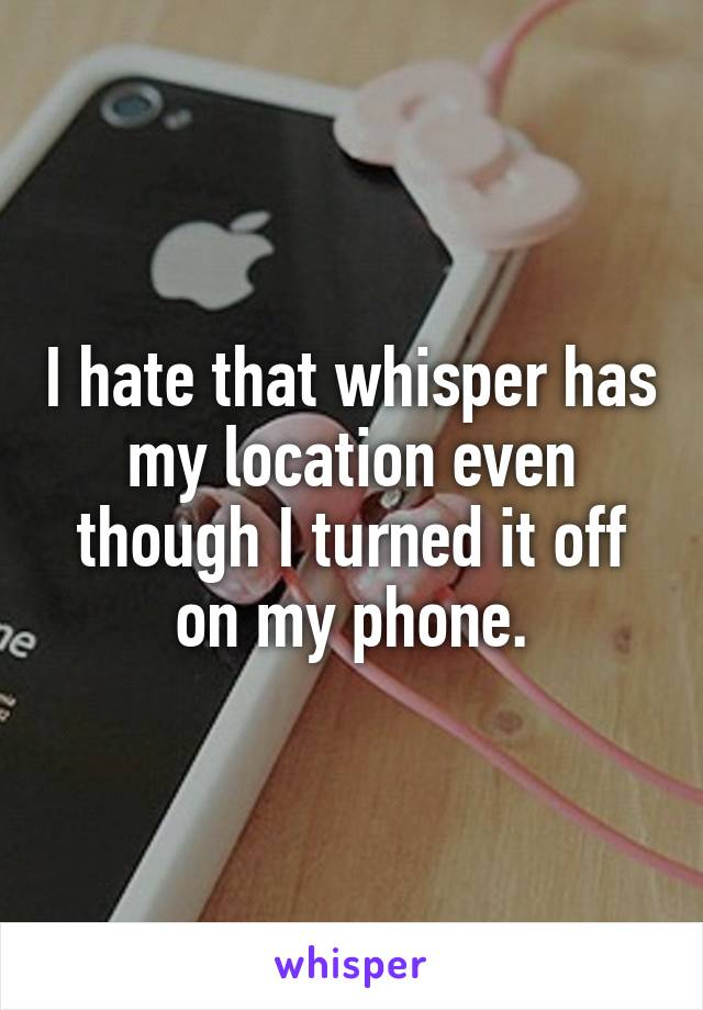 I hate that whisper has my location even though I turned it off on my phone.