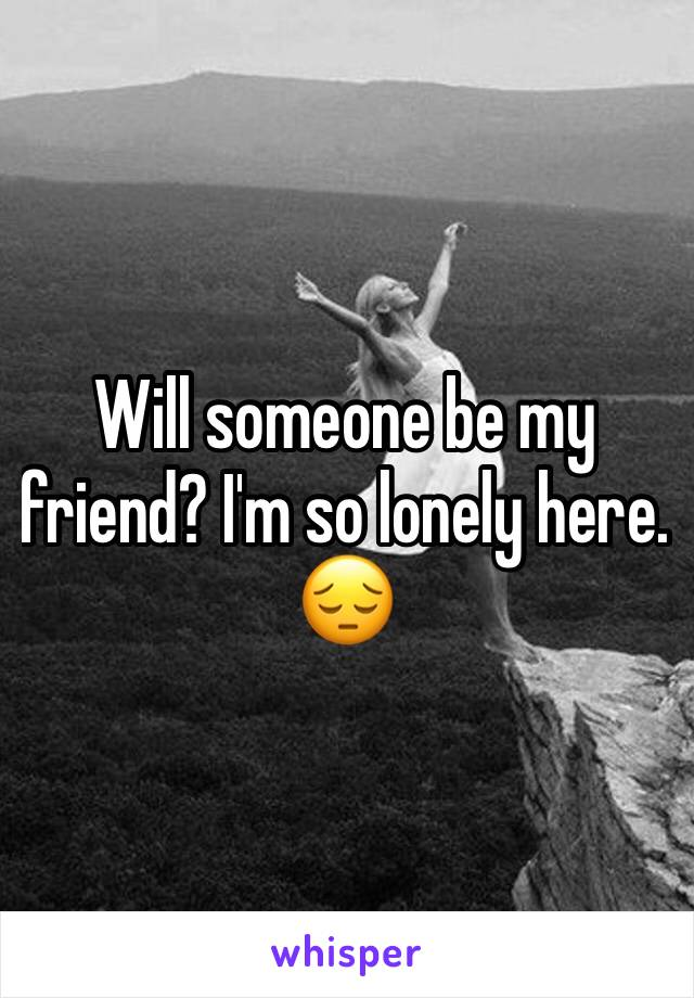 Will someone be my friend? I'm so lonely here. 😔