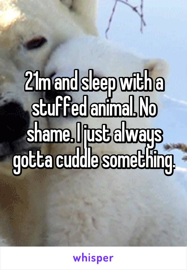 21m and sleep with a stuffed animal. No shame. I just always gotta cuddle something.