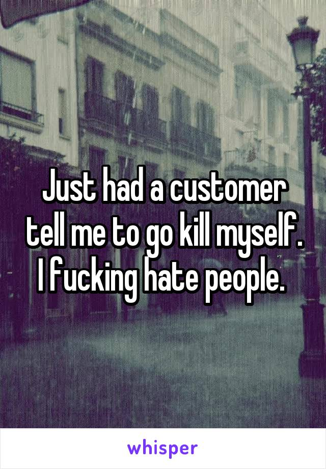 Just had a customer tell me to go kill myself. I fucking hate people.