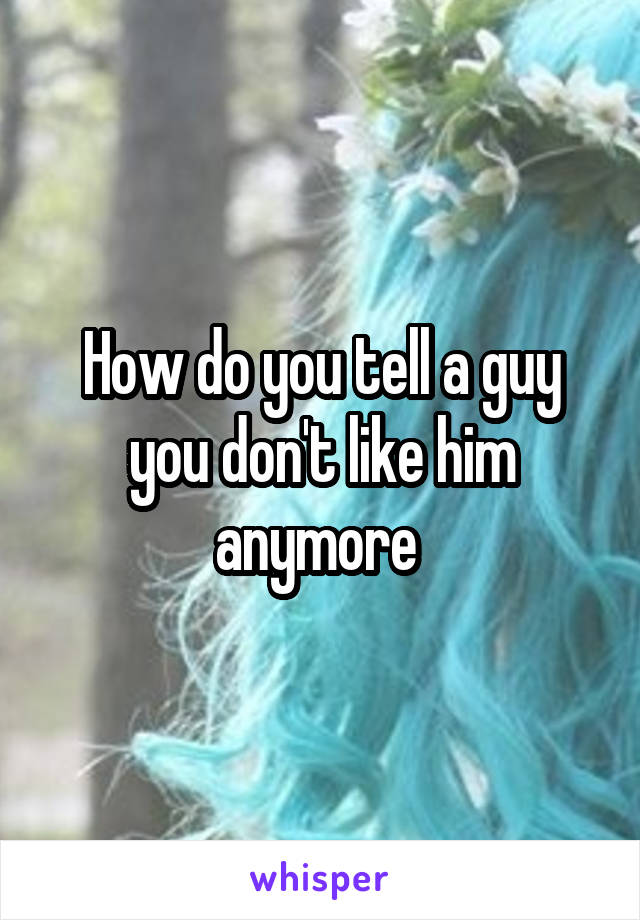 How do you tell a guy you don't like him anymore
