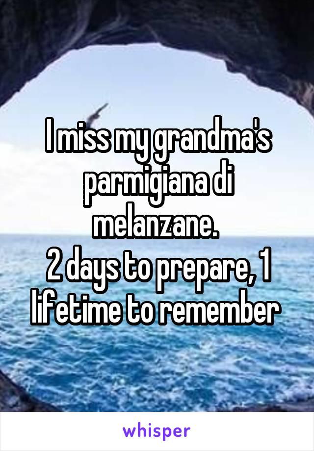 I miss my grandma's parmigiana di melanzane.  2 days to prepare, 1 lifetime to remember