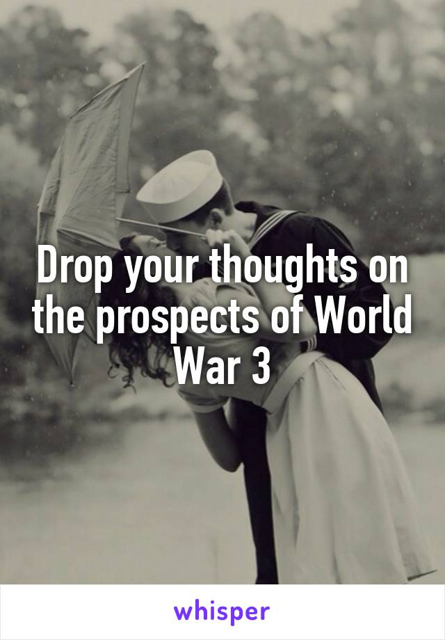 Drop your thoughts on the prospects of World War 3