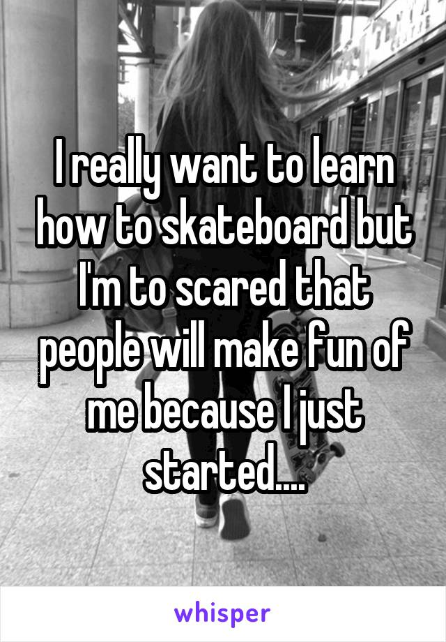 I really want to learn how to skateboard but I'm to scared that people will make fun of me because I just started....