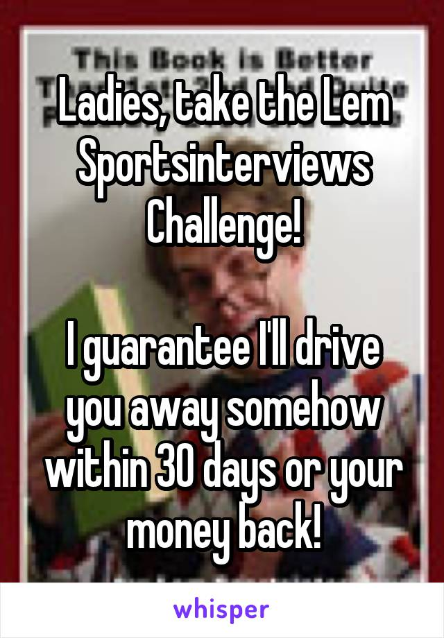 Ladies, take the Lem Sportsinterviews Challenge!  I guarantee I'll drive you away somehow within 30 days or your money back!