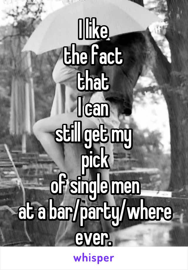 I like  the fact  that  I can  still get my  pick  of single men  at a bar/party/where ever.