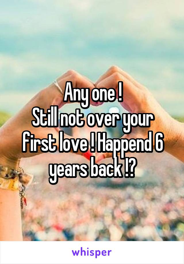 Any one ! Still not over your first love ! Happend 6 years back !?