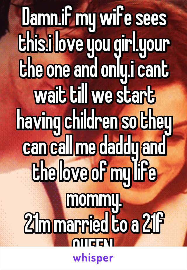 Damn.if my wife sees this.i love you girl.your the one and only.i cant wait till we start having children so they can call me daddy and the love of my life mommy. 21m married to a 21f QUEEN.