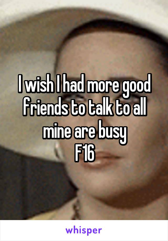 I wish I had more good friends to talk to all mine are busy F16