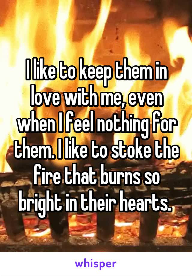I like to keep them in love with me, even when I feel nothing for them. I like to stoke the fire that burns so bright in their hearts.