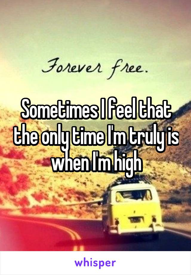 Sometimes I feel that the only time I'm truly is when I'm high