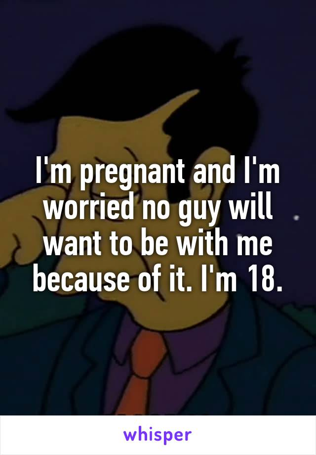 I'm pregnant and I'm worried no guy will want to be with me because of it. I'm 18.