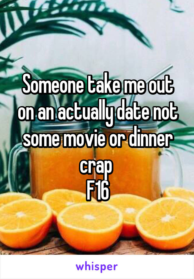 Someone take me out on an actually date not some movie or dinner crap  F16