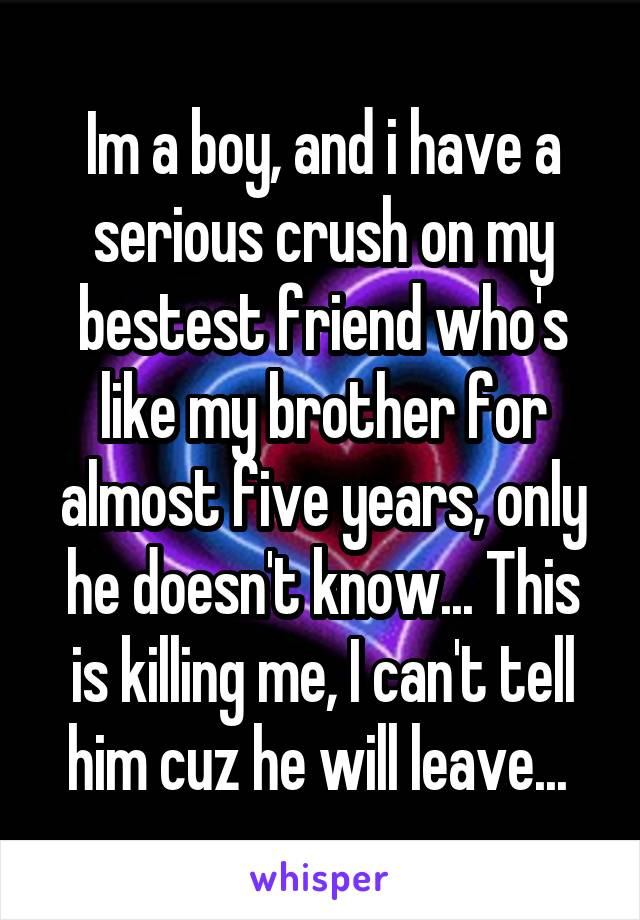 Im a boy, and i have a serious crush on my bestest friend who's like my brother for almost five years, only he doesn't know... This is killing me, I can't tell him cuz he will leave...