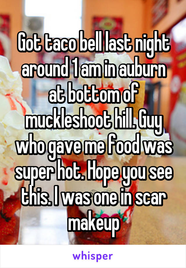 Got taco bell last night around 1 am in auburn at bottom of muckleshoot hill. Guy who gave me food was super hot. Hope you see this. I was one in scar makeup