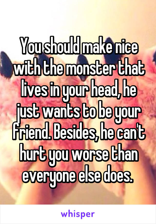 You should make nice with the monster that lives in your head, he just wants to be your friend. Besides, he can't hurt you worse than everyone else does.