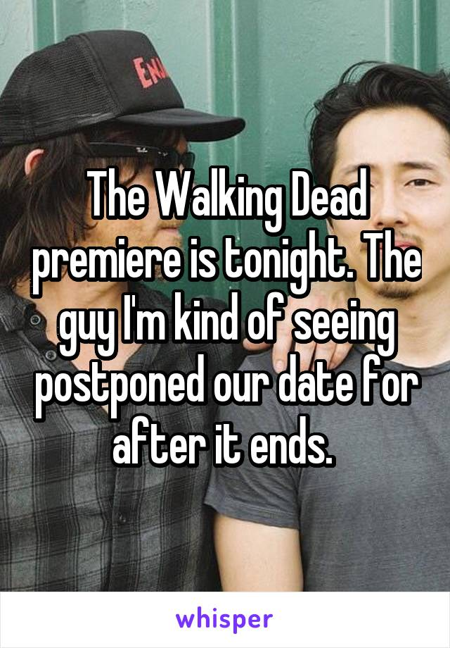 The Walking Dead premiere is tonight. The guy I'm kind of seeing postponed our date for after it ends.