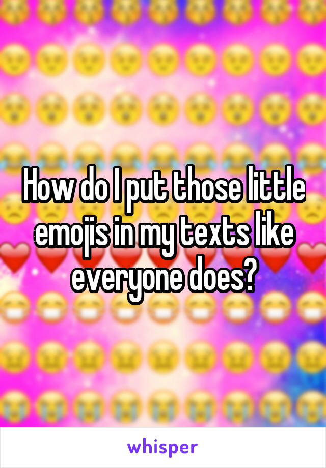How do I put those little emojis in my texts like everyone does?