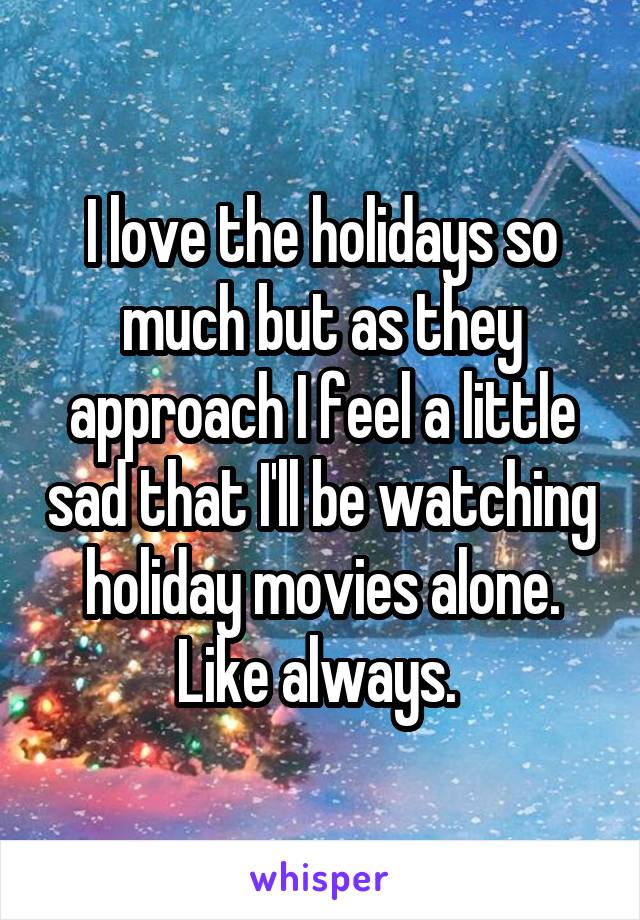 I love the holidays so much but as they approach I feel a little sad that I'll be watching holiday movies alone. Like always.