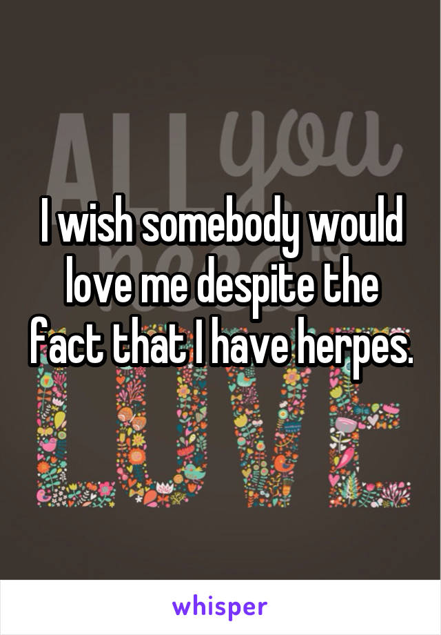 I wish somebody would love me despite the fact that I have herpes.