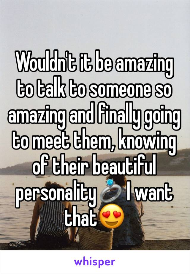 Wouldn't it be amazing to talk to someone so amazing and finally going to meet them, knowing of their beautiful personality💍 I want that😍